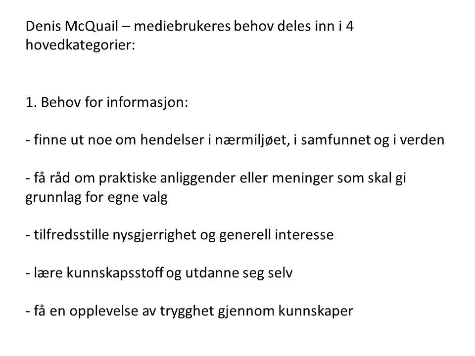 Denis McQuail – mediebrukeres behov deles inn i 4 hovedkategorier: 1. Behov for informasjon: - finne ut noe om hendelser i nærmiljøet, i samfunnet og