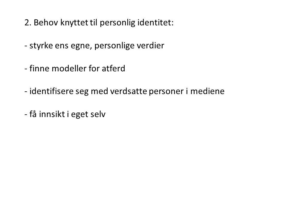 2. Behov knyttet til personlig identitet: - styrke ens egne, personlige verdier - finne modeller for atferd - identifisere seg med verdsatte personer