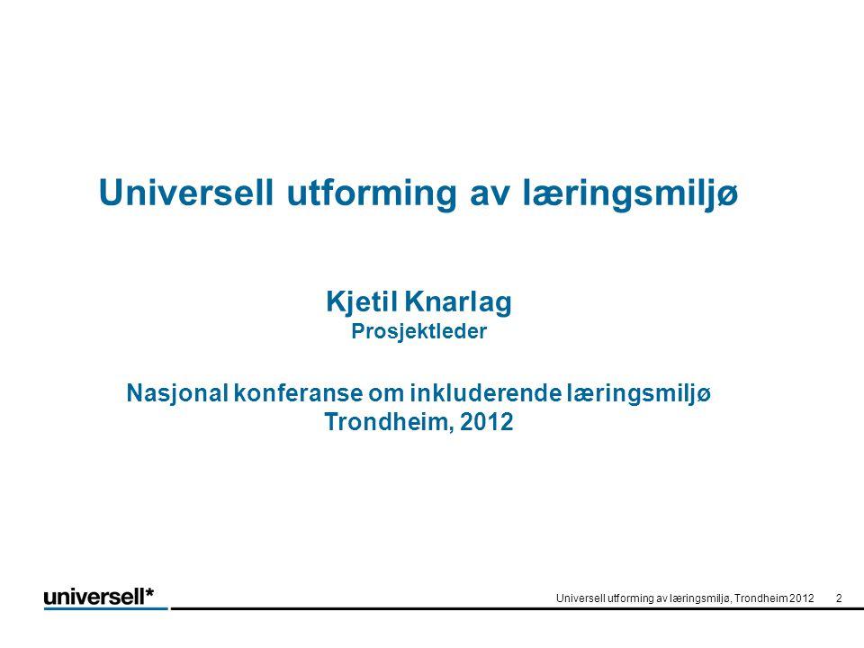 Universell utforming av læringsmiljø Kjetil Knarlag Prosjektleder Nasjonal konferanse om inkluderende læringsmiljø Trondheim, 2012 Universell utformin
