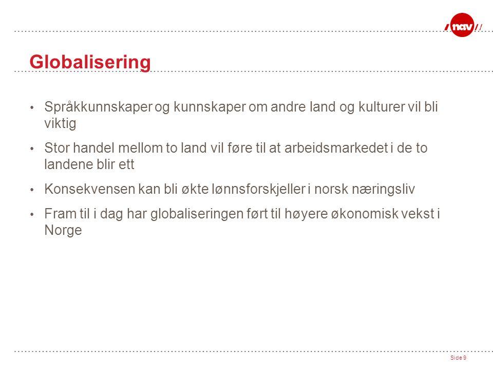 Side 9 Globalisering • Språkkunnskaper og kunnskaper om andre land og kulturer vil bli viktig • Stor handel mellom to land vil føre til at arbeidsmarkedet i de to landene blir ett • Konsekvensen kan bli økte lønnsforskjeller i norsk næringsliv • Fram til i dag har globaliseringen ført til høyere økonomisk vekst i Norge