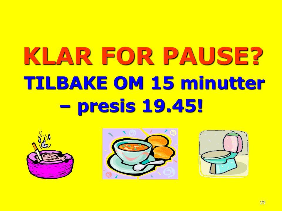 29 KLAR FOR PAUSE? TILBAKE OM 15 minutter TILBAKE OM 15 minutter – presis 19.45! – presis 19.45!
