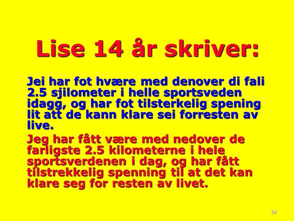 34 Lise 14 år skriver: Jei har fot hvære med denover di fali 2.5 sjilometer i helle sportsveden idagg, og har fot tilsterkelig spening lit att de kann