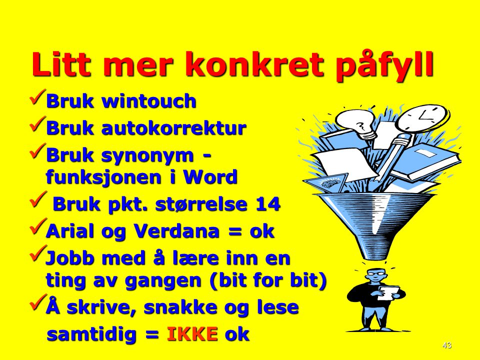 43 Litt mer konkret påfyll  Bruk wintouch  Bruk autokorrektur  Bruk synonym - funksjonen i Word  Bruk pkt. størrelse 14  Arial og Verdana = ok 