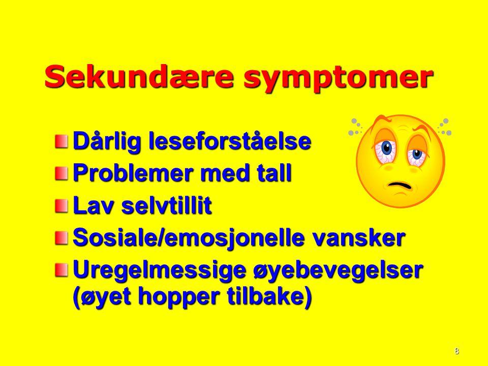 8 Sekundære symptomer Sekundære symptomer Dårlig leseforståelse Problemer med tall Lav selvtillit Sosiale/emosjonelle vansker Uregelmessige øyebevegel