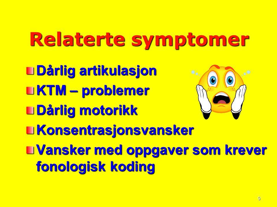 9 Relaterte symptomer Dårlig artikulasjon KTM – problemer Dårlig motorikk Konsentrasjonsvansker Vansker med oppgaver som krever fonologisk koding