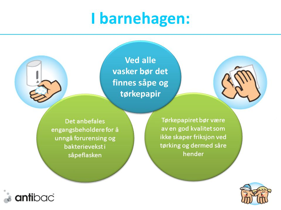 Tørkepapiret bør være av en god kvalitet som ikke skaper friksjon ved tørking og dermed såre hender I barnehagen: Det anbefales engangsbeholdere for å unngå forurensing og bakterievekst i såpeflasken Ved alle vasker bør det finnes såpe og tørkepapir