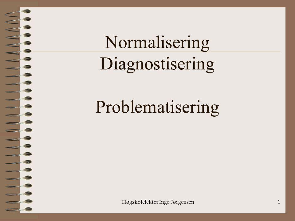 Høgskolelektor Inge Jørgensen1 Normalisering Diagnostisering Problematisering