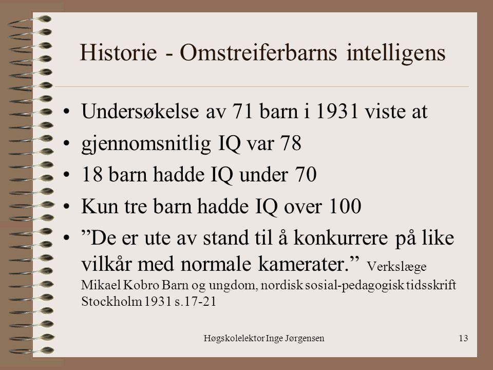 Høgskolelektor Inge Jørgensen13 Historie - Omstreiferbarns intelligens •Undersøkelse av 71 barn i 1931 viste at •gjennomsnitlig IQ var 78 •18 barn had