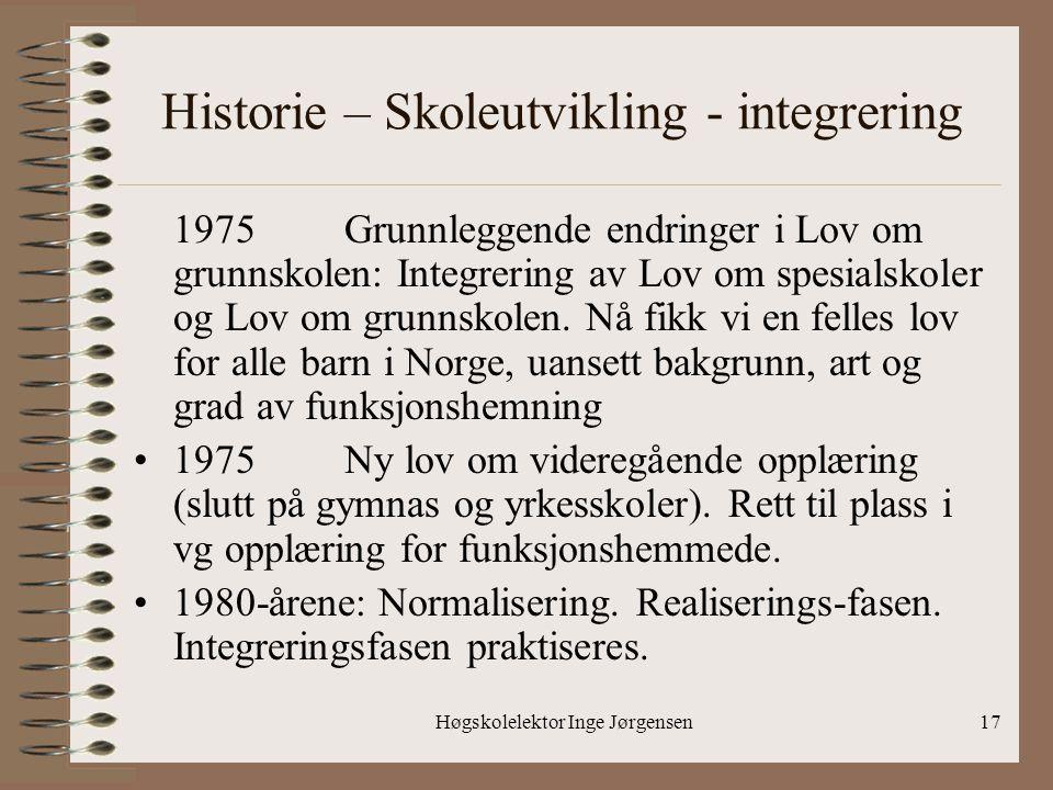 Høgskolelektor Inge Jørgensen17 Historie – Skoleutvikling - integrering 1975Grunnleggende endringer i Lov om grunnskolen: Integrering av Lov om spesia