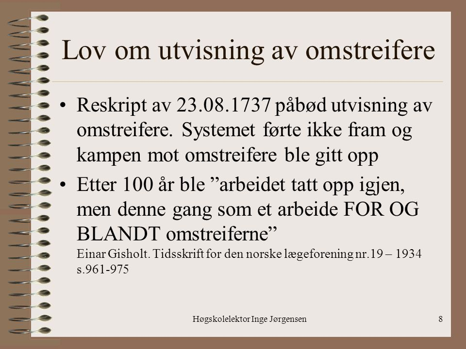Høgskolelektor Inge Jørgensen8 Lov om utvisning av omstreifere •Reskript av 23.08.1737 påbød utvisning av omstreifere. Systemet førte ikke fram og kam