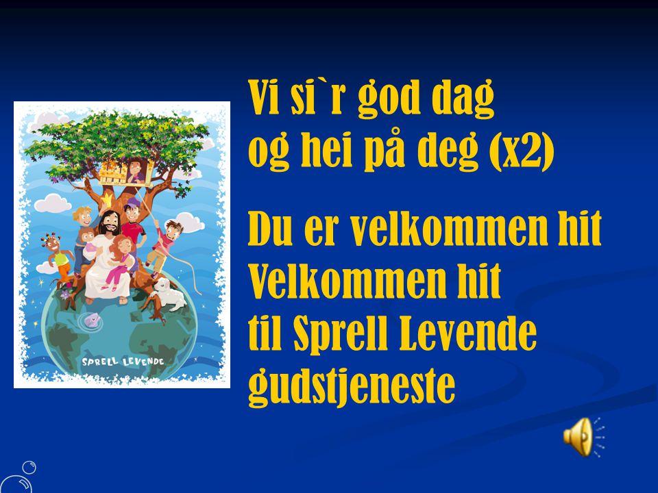 Vi si`r god dag og hei på deg (x2) Du er velkommen hit Velkommen hit til Sprell Levende gudstjeneste