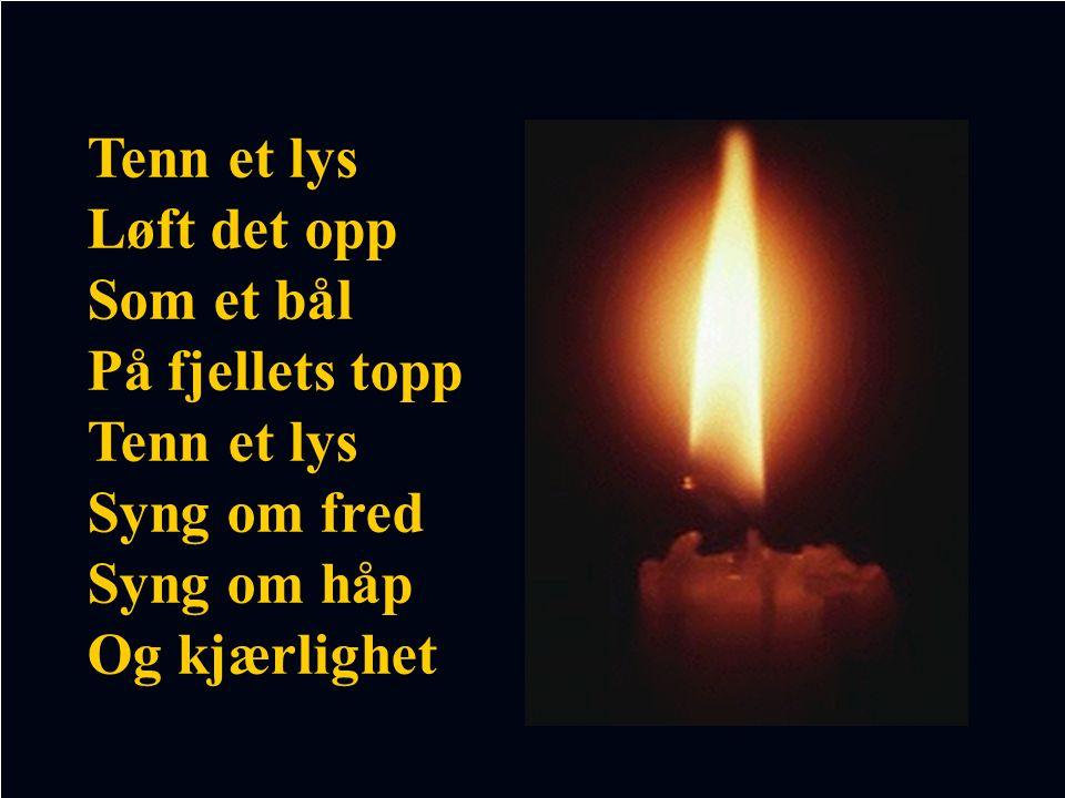 Tenn et lys Løft det opp Som et bål På fjellets topp Tenn et lys Syng om fred Syng om håp Og kjærlighet