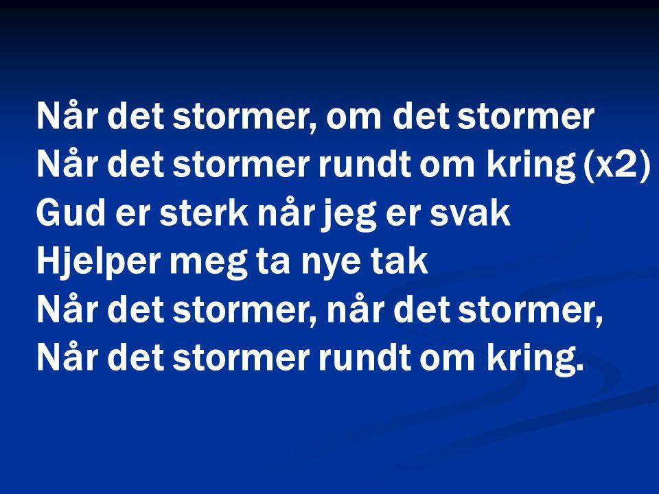 Når det stormer, om det stormer Når det stormer rundt om kring (x2) Gud er sterk når jeg er svak Hjelper meg ta nye tak Når det stormer, når det storm