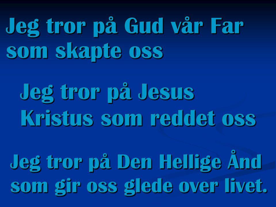 Jeg tror på Gud vår Far som skapte oss Jeg tror på Jesus Kristus som reddet oss Jeg tror på Den Hellige Ånd som gir oss glede over livet. Jeg tror på