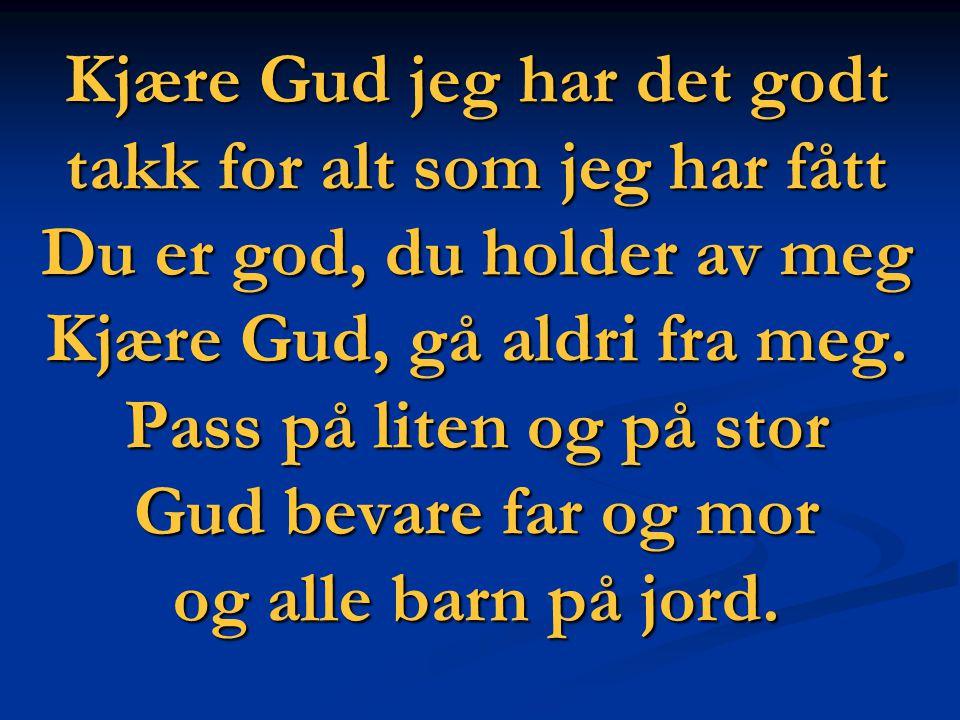 Kjære Gud jeg har det godt takk for alt som jeg har fått Du er god, du holder av meg Kjære Gud, gå aldri fra meg. Pass på liten og på stor Gud bevare