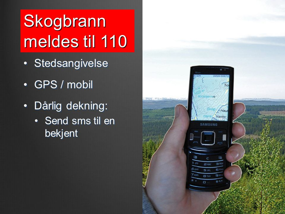 Skogbrann meldes til 110 •Stedsangivelse •GPS / mobil •Dårlig dekning: •Send sms til en bekjent