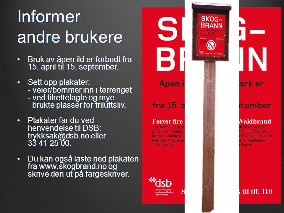Informer andre brukere •Bruk av åpen ild er forbudt fra 15. april til 15. september. •Sett opp plakater: - veier/bommer inn i terrenget - ved tilrette