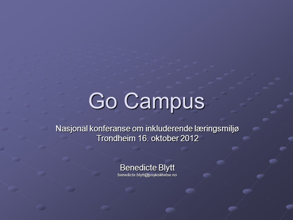 Go Campus Nasjonal konferanse om inkluderende læringsmiljø Trondheim 16. oktober 2012 Benedicte Blytt benedicte.blytt@psykiskhelse.no