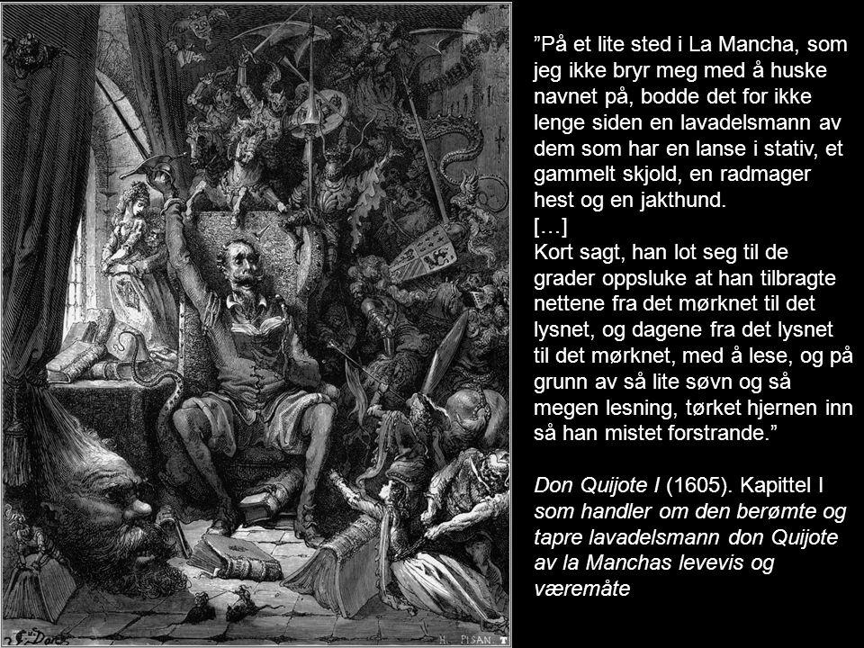 Uten å si fra om hensikten og uten at noen skulle vite det, sto han opp en morgen før soloppgang -det var en de varmeste dagene i juli måned- bevæpnet seg med alle de våpen han hadde, steg opp på Rocinante med hjelmen… Don Quijote I (1605).