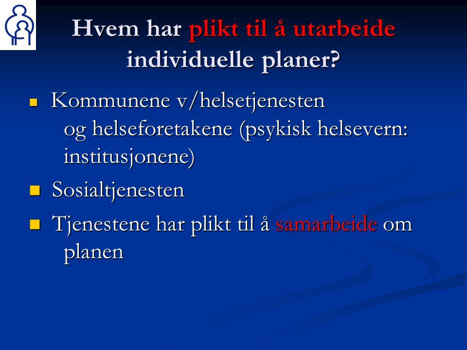 Hvem har plikt til å utarbeide individuelle planer?  Kommunene v/helsetjenesten og helseforetakene (psykisk helsevern: institusjonene)  Sosialtjenes