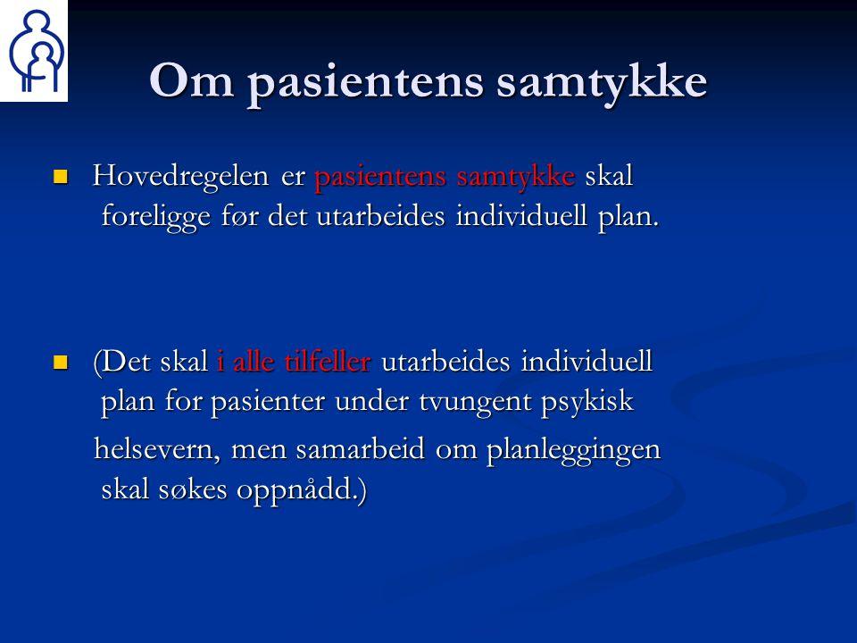 Om pasientens samtykke  Hovedregelen er pasientens samtykke skal foreligge før det utarbeides individuell plan.  (Det skal i alle tilfeller utarbeid