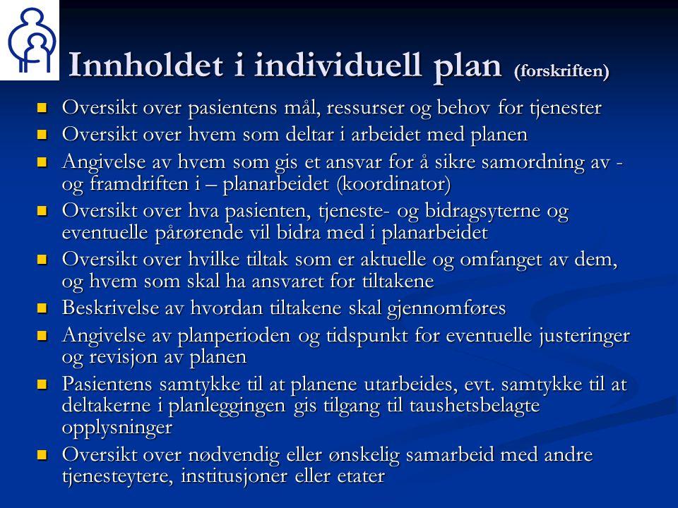 Innholdet i individuell plan (forskriften)  Oversikt over pasientens mål, ressurser og behov for tjenester  Oversikt over hvem som deltar i arbeidet