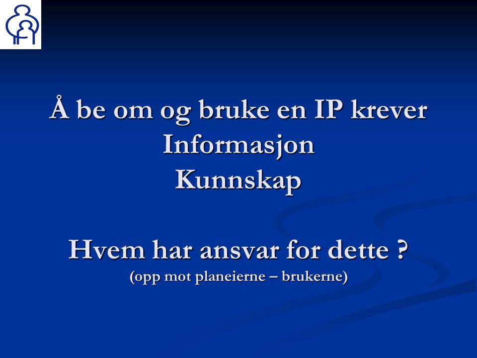 Å be om og bruke en IP krever Informasjon Kunnskap Hvem har ansvar for dette ? (opp mot planeierne – brukerne)