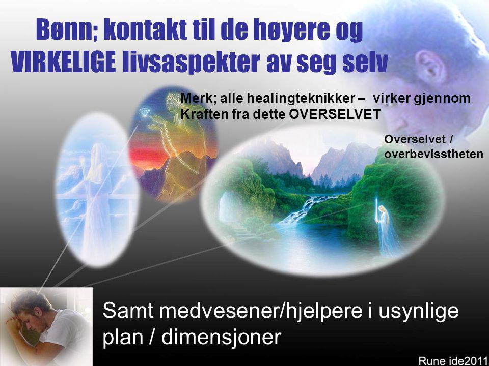 Bønn; kontakt til de høyere og VIRKELIGE livsaspekter av seg selv •Samt medvesener/hjelpere i usynlige plan / dimensjoner Overselvet / overbevissthete