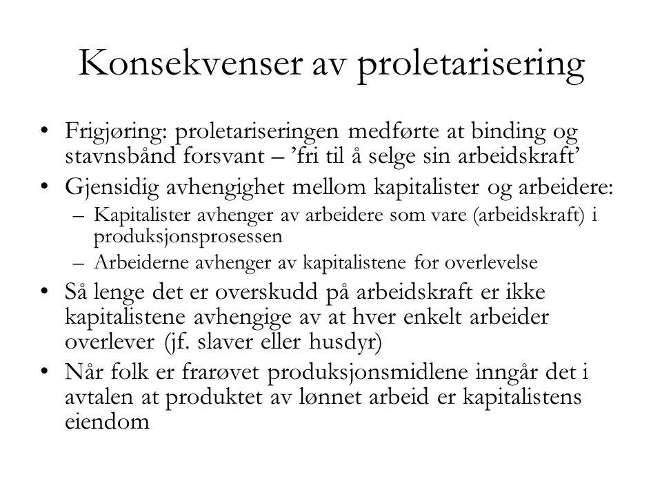 Konsekvenser av proletarisering •Frigjøring: proletariseringen medførte at binding og stavnsbånd forsvant – 'fri til å selge sin arbeidskraft' •Gjensi