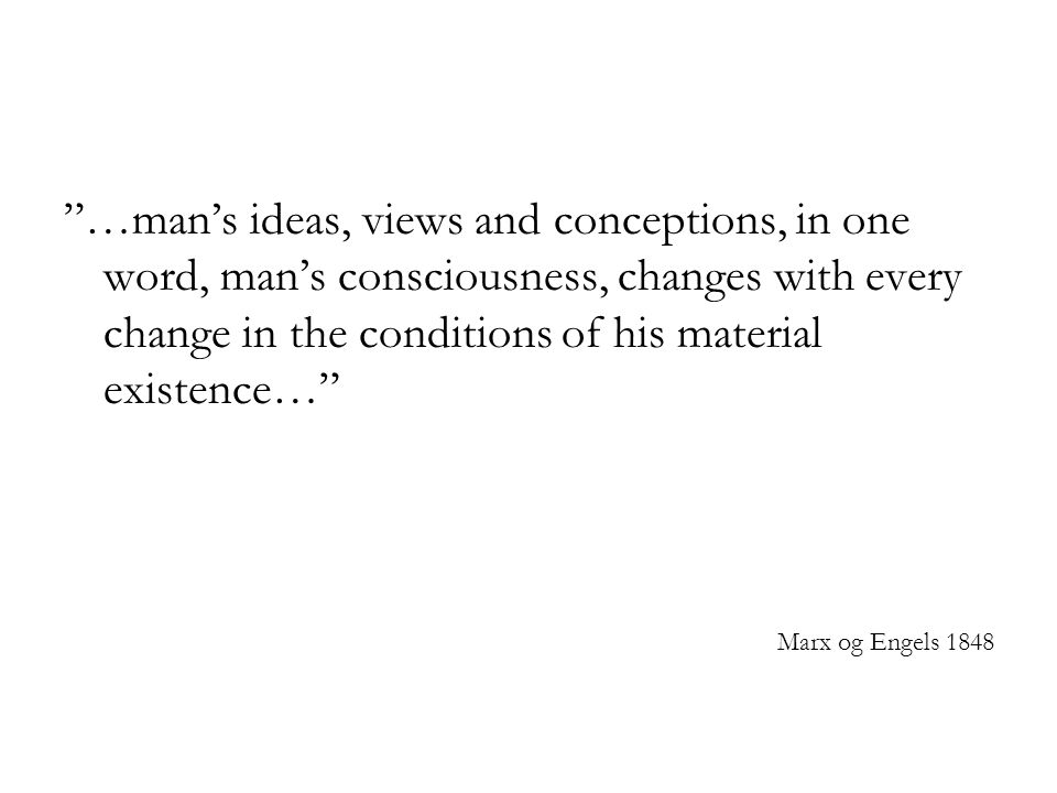 """…man's ideas, views and conceptions, in one word, man's consciousness, changes with every change in the conditions of his material existence…"" Marx o"