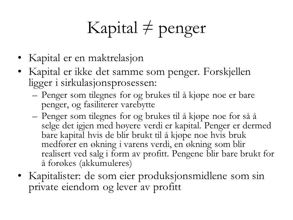 Kapital ≠ penger •Kapital er en maktrelasjon •Kapital er ikke det samme som penger. Forskjellen ligger i sirkulasjonsprosessen: –Penger som tilegnes f