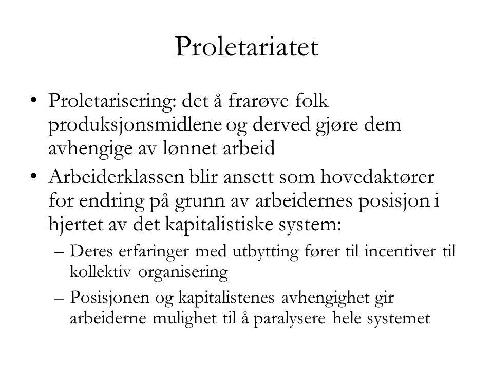 Proletariatet •Proletarisering: det å frarøve folk produksjonsmidlene og derved gjøre dem avhengige av lønnet arbeid •Arbeiderklassen blir ansett som