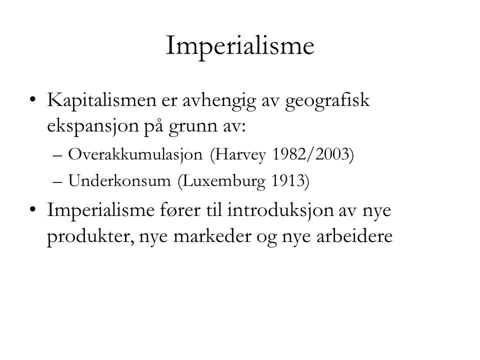 Imperialisme •Kapitalismen er avhengig av geografisk ekspansjon på grunn av: –Overakkumulasjon (Harvey 1982/2003) –Underkonsum (Luxemburg 1913) •Imper