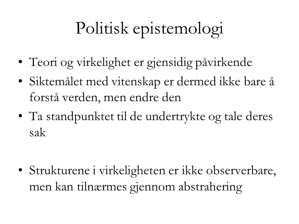 Politisk epistemologi •Teori og virkelighet er gjensidig påvirkende •Siktemålet med vitenskap er dermed ikke bare å forstå verden, men endre den •Ta s