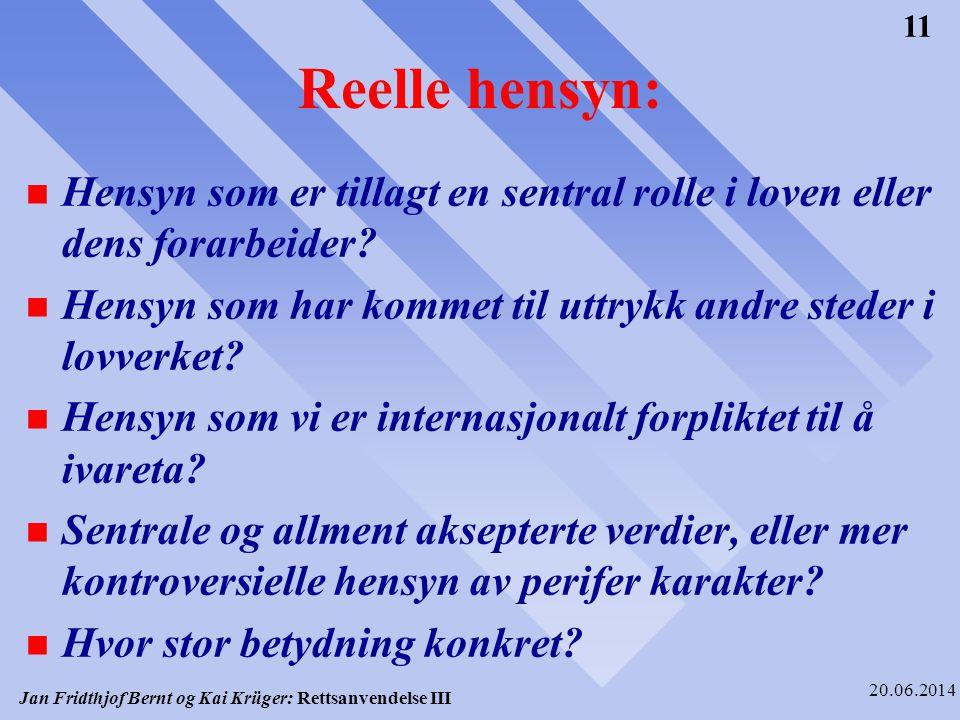 Jan Fridthjof Bernt og Kai Krüger: Rettsanvendelse III 20.06.2014 11 Reelle hensyn: n Hensyn som er tillagt en sentral rolle i loven eller dens forarb