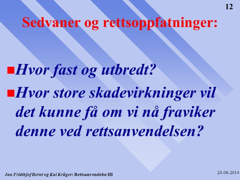 Jan Fridthjof Bernt og Kai Krüger: Rettsanvendelse III 20.06.2014 12 Sedvaner og rettsoppfatninger: n Hvor fast og utbredt? n Hvor store skadevirkning
