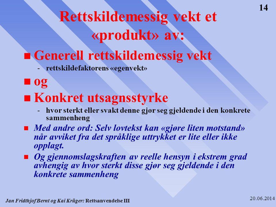 Jan Fridthjof Bernt og Kai Krüger: Rettsanvendelse III 20.06.2014 14 Rettskildemessig vekt et «produkt» av: n Generell rettskildemessig vekt -rettskil