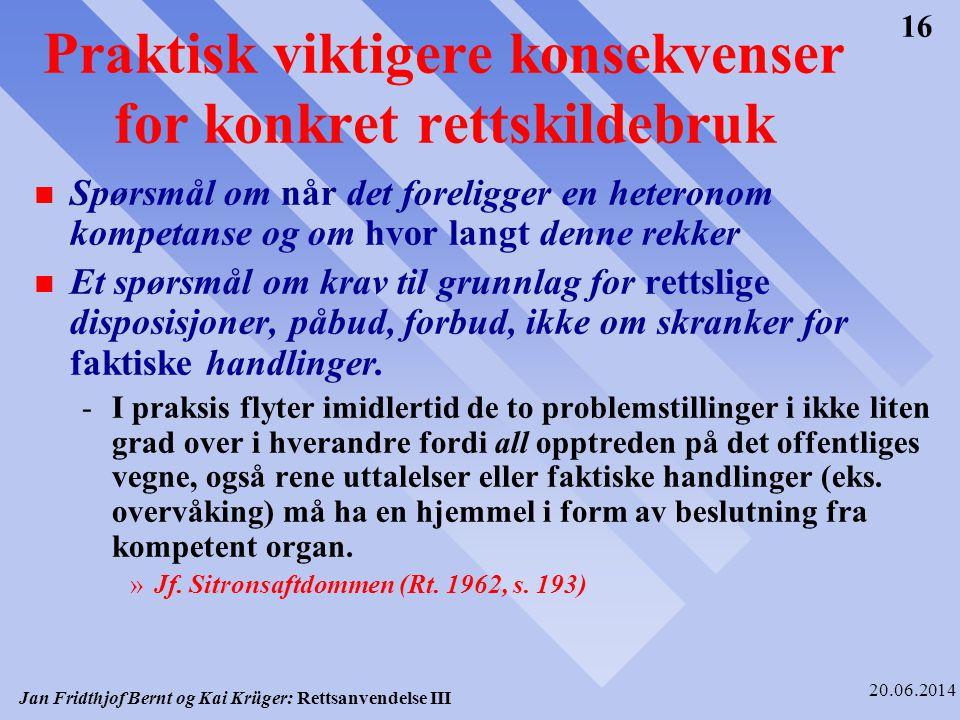 Jan Fridthjof Bernt og Kai Krüger: Rettsanvendelse III 20.06.2014 16 Praktisk viktigere konsekvenser for konkret rettskildebruk n Spørsmål om når det