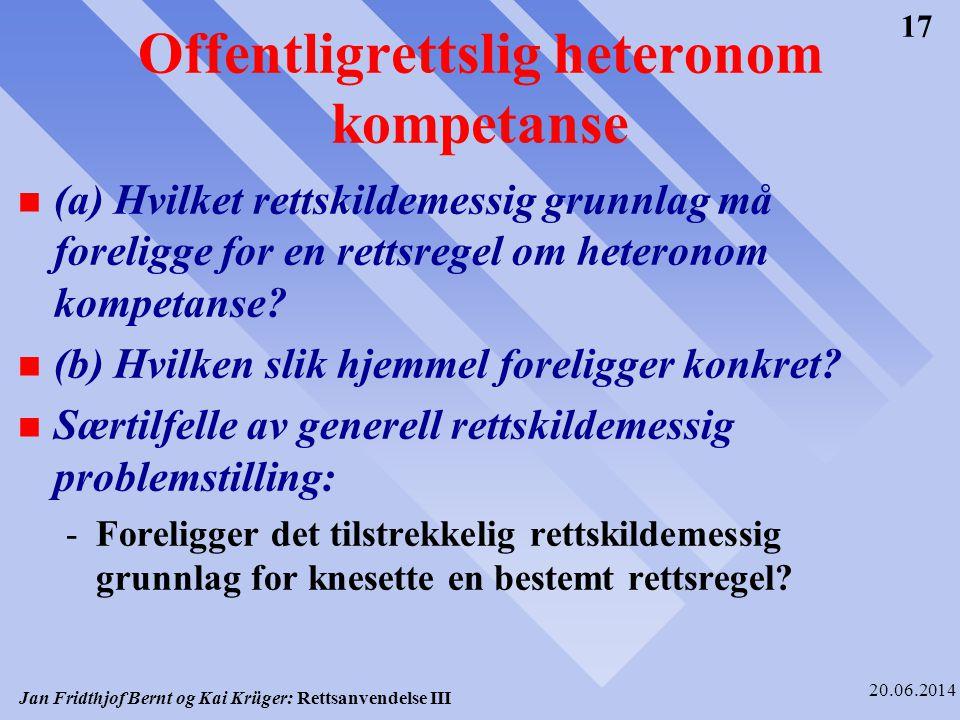 Jan Fridthjof Bernt og Kai Krüger: Rettsanvendelse III 20.06.2014 17 Offentligrettslig heteronom kompetanse n (a) Hvilket rettskildemessig grunnlag må