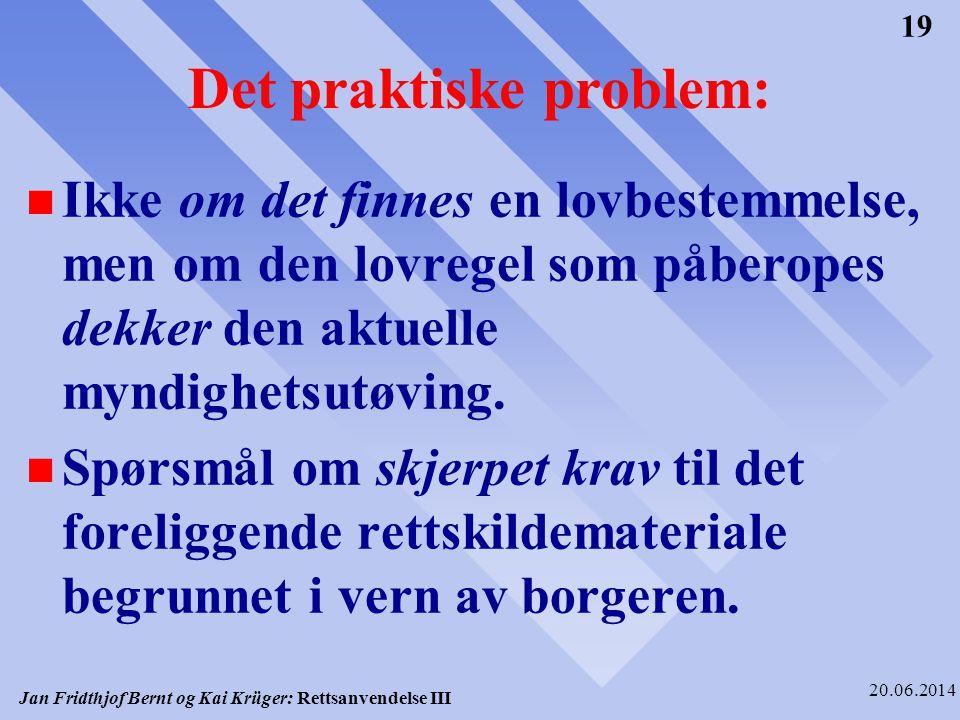 Jan Fridthjof Bernt og Kai Krüger: Rettsanvendelse III 20.06.2014 19 Det praktiske problem: n Ikke om det finnes en lovbestemmelse, men om den lovrege