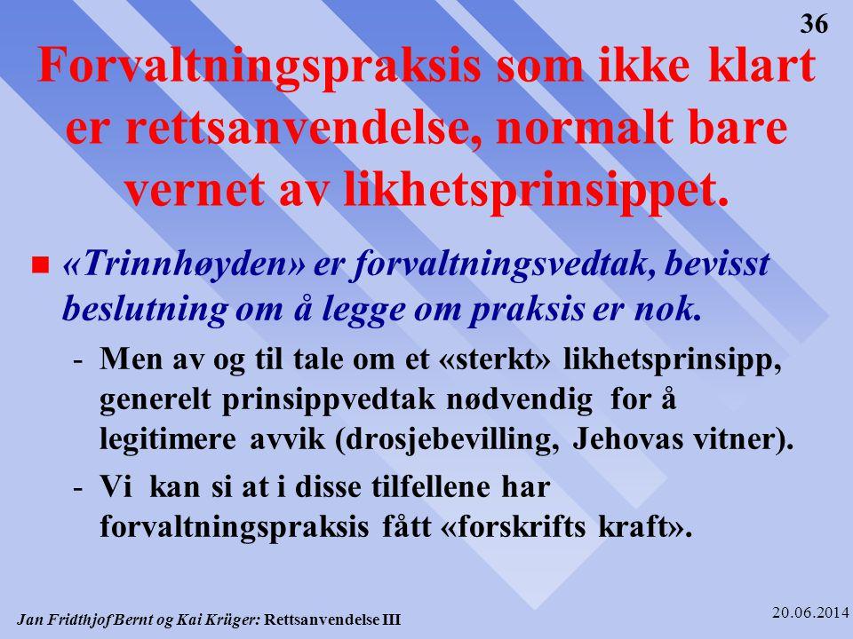 Jan Fridthjof Bernt og Kai Krüger: Rettsanvendelse III 20.06.2014 36 Forvaltningspraksis som ikke klart er rettsanvendelse, normalt bare vernet av lik