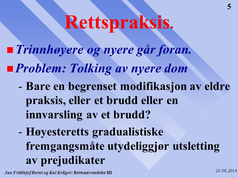 Jan Fridthjof Bernt og Kai Krüger: Rettsanvendelse III 20.06.2014 5 Rettspraksis. n Trinnhøyere og nyere går foran. n Problem: Tolking av nyere dom -B