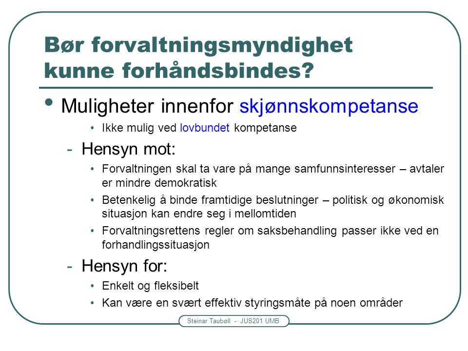Steinar Taubøll - JUS201 UMB Bør forvaltningsmyndighet kunne forhåndsbindes? • Muligheter innenfor skjønnskompetanse •Ikke mulig ved lovbundet kompeta