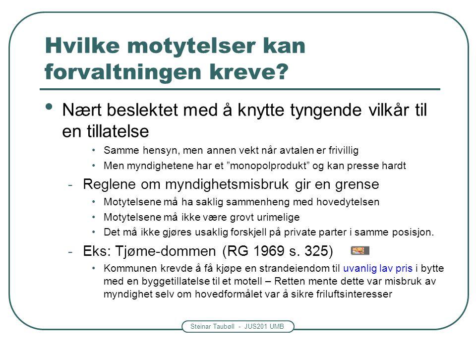 Steinar Taubøll - JUS201 UMB Hvilke motytelser kan forvaltningen kreve? • Nært beslektet med å knytte tyngende vilkår til en tillatelse •Samme hensyn,