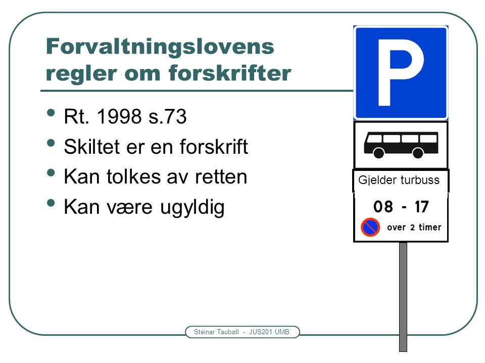 Steinar Taubøll - JUS201 UMB Forvaltningslovens regler om forskrifter • Rt. 1998 s.73 • Skiltet er en forskrift • Kan tolkes av retten • Kan være ugyl
