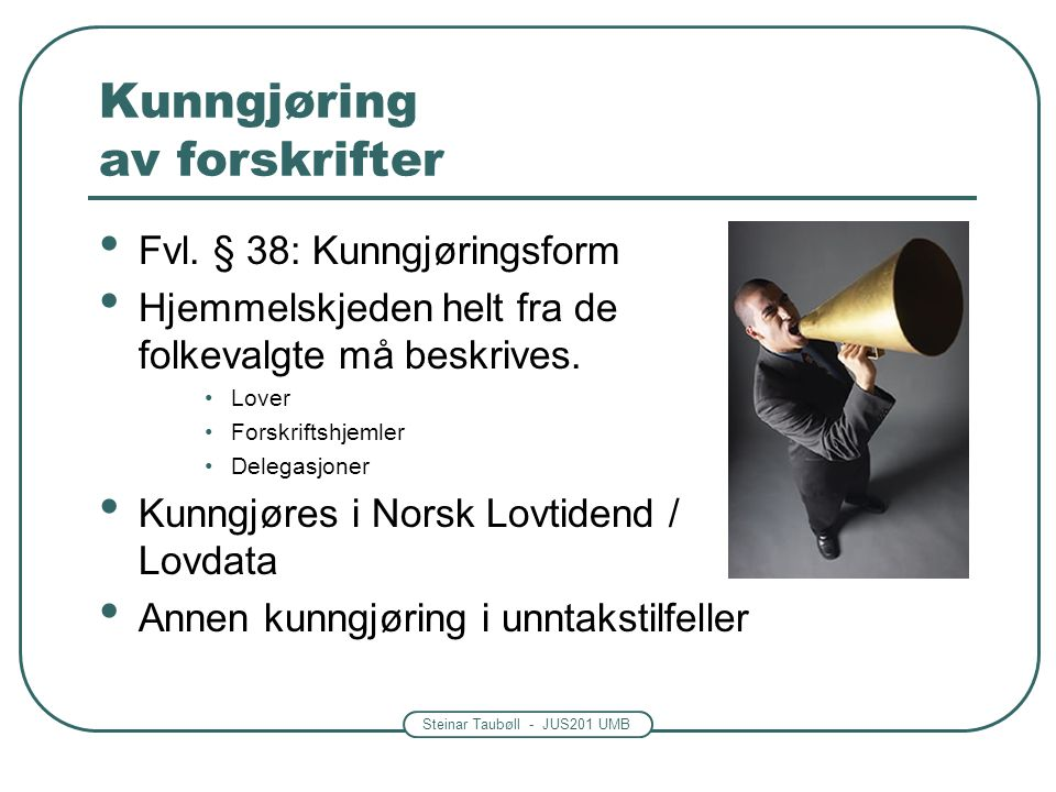 Steinar Taubøll - JUS201 UMB Kunngjøring av forskrifter • Fvl. § 38: Kunngjøringsform • Hjemmelskjeden helt fra de folkevalgte må beskrives. •Lover •F