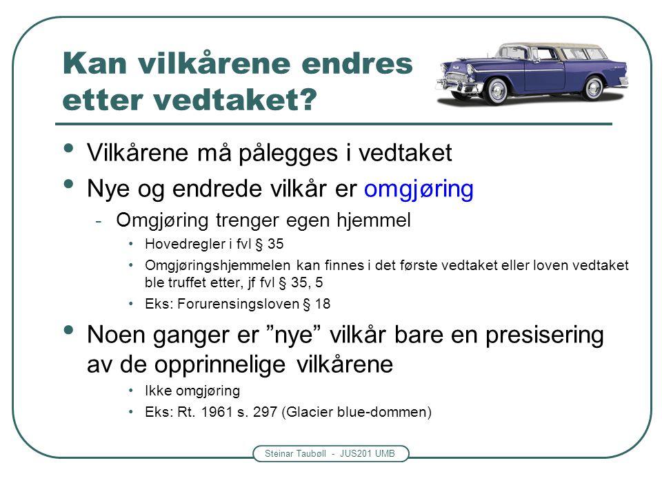 Steinar Taubøll - JUS201 UMB Kan vilkårene endres etter vedtaket? • Vilkårene må pålegges i vedtaket • Nye og endrede vilkår er omgjøring -Omgjøring t