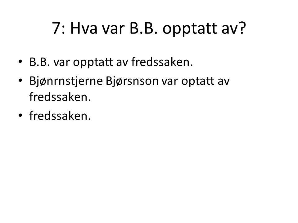 7: Hva var B.B. opptatt av? • B.B. var opptatt av fredssaken. • Bjønrnstjerne Bjørsnson var optatt av fredssaken. • fredssaken.