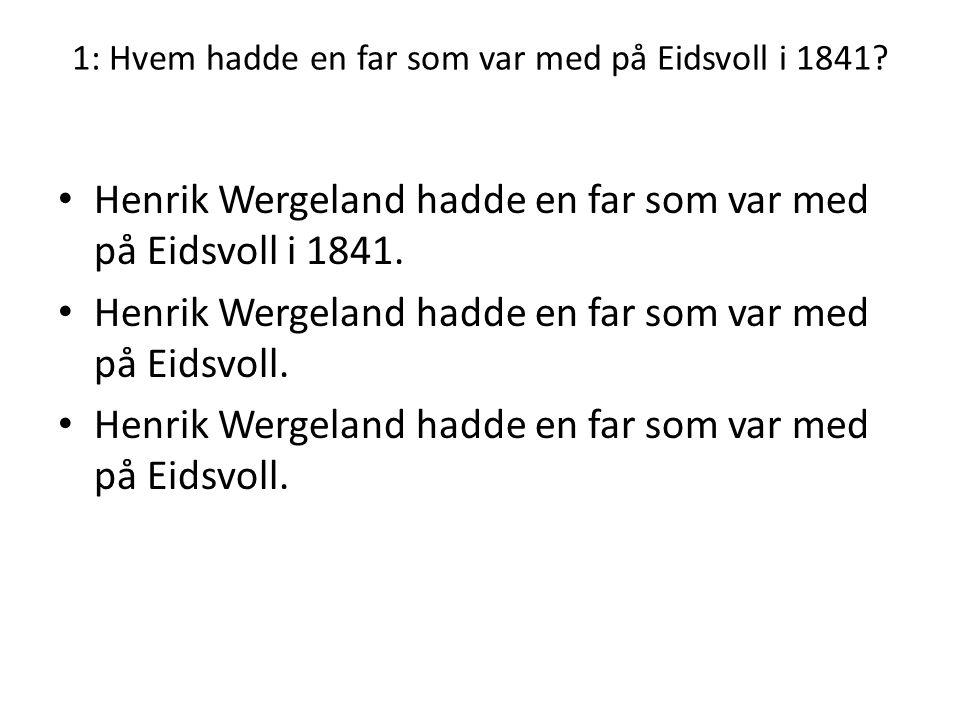 1: Hvem hadde en far som var med på Eidsvoll i 1841? • Henrik Wergeland hadde en far som var med på Eidsvoll i 1841. • Henrik Wergeland hadde en far s