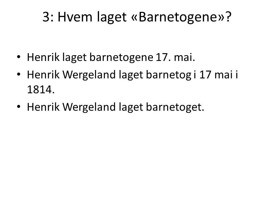 3: Hvem laget «Barnetogene»? • Henrik laget barnetogene 17. mai. • Henrik Wergeland laget barnetog i 17 mai i 1814. • Henrik Wergeland laget barnetoge